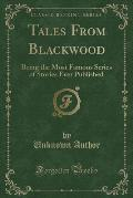 Tales from Blackwood: Being the Most Famous Series of Stories Ever Published (Classic Reprint)