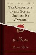 The Credibility of the Gospel, Orpheus Et L'Evangile (Classic Reprint)