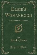 Elsie's Womanhood: A Sequel to Elsie's Girlhood (Classic Reprint)
