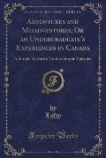 Adventures and Misadventures; Or an Undergraduate's Experiences in Canada: A Simple Narrative Told in Simple Episodes (Classic Reprint)