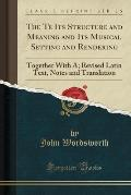 The Te Its Structure and Meaning and Its Musical Setting and Rendering: Together with A; Revised Latin Text, Notes and Translation (Classic Reprint)