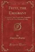 Fritz, the Emigrant: A Story of New York Life, Founded Upon Mr. Ga Drama of Fritz (Classic Reprint)