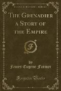 The Grenadier a Story of the Empire (Classic Reprint)