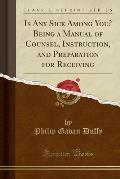 Is Any Sick Among You? Being a Manual of Counsel, Instruction, and Preparation for Receiving (Classic Reprint)
