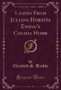 Leaves from Juliana Horatia Ewing's Canada Home (Classic Reprint)