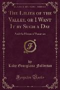 The Lilies of the Valley, or I Want It by Such a Day: And the House of Penarvan (Classic Reprint)
