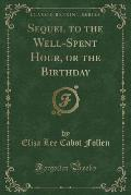 Sequel to the Well-Spent Hour, or the Birthday (Classic Reprint)