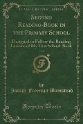 Second Reading-Book in the Primary School, Vol. 1: Designed to Follow the Reading Lessons of My First School-Book (Classic Reprint)