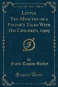 Little Ten-Minutes or a Pastor's Talks with His Children, 1909 (Classic Reprint)