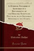 Is Eternal Punishment Answered by a Restatement of the Original Scriptural Doctrine, by an Orthodox Minister of the Gospel (Classic Reprint)