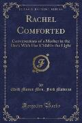 Rachel Comforted: Conversations of a Mother in the Dark with Her Child in the Light (Classic Reprint)