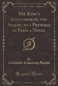 The King's Stockbroker, the Sequel to a Princess of Paris a Novel (Classic Reprint)