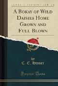 A Bokay of Wild Daisies Home Grown and Full Blown (Classic Reprint)