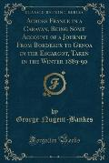 Across France in a Caravan, Being Some Account of a Journey from Bordeaux to Genoa in the Escargot, Taken in the Winter 1889-90 (Classic Reprint)