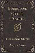 Bobbo and Other Fancies (Classic Reprint)