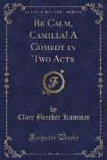 Be Calm, Camilla! a Comedy in Two Acts (Classic Reprint)