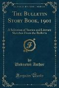 The Bulletin Story Book, 1901: A Selection of Stories and Literary Sketches from the Bulletin (Classic Reprint)