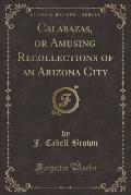 Calabazas, or Amusing Recollections of an Arizona City (Classic Reprint)