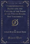Correspondence Respecting the Capture of the Saxon by the United States Ship Vanderbilt (Classic Reprint)