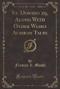 El Dorado 29, Along with Other Weird Alaskan Tales (Classic Reprint)