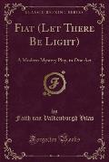 Fiat (Let There Be Light): A Modern Mystery Play, in One Act (Classic Reprint)