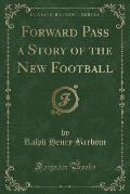 Forward Pass a Story of the New Football (Classic Reprint)