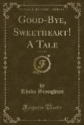 Good-Bye, Sweetheart! a Tale, Vol. 1 of 3 (Classic Reprint)