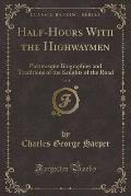 Half-Hours with the Highwaymen, Vol. 1: Picturesque Biographies and Traditions of the Knights of the Road (Classic Reprint)