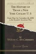 The History of Troop a New York Cavalry U. S: From May 2 to November 28, 1898 in the Spanish-American War (Classic Reprint)