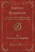 Johnny Robinson, Vol. 1 of 2: The Story of the Childhood and Schooldays of an Intelligent Artisan (Classic Reprint)