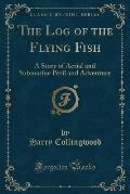 The Log of the Flying Fish: A Story of Aerial and Submarine Peril and Adventure (Classic Reprint)