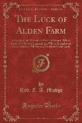 The Luck of Alden Farm: A Sketch of the History of Crane's Corner, Where Luck Was Slowly Learned, the Whole Intended as a Safe Guide of All Yo