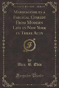 Marriageables a Farcical Comedy from Modern Life in New York in Three Acts (Classic Reprint)
