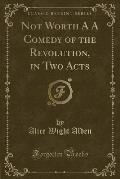 Not Worth A A Comedy of the Revolution, in Two Acts (Classic Reprint)