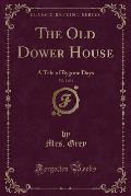The Old Dower House, Vol. 1 of 3: A Tale of Bygone Days (Classic Reprint)