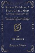 Rachel Du Mont; A Brave Little Maid of the Revolution: A True Story of the Burning of Kingston; For Girls and Boys, and Older People (Classic Reprint)