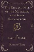 The Rise and Fall of the Mustache and Other Hawkeyetems (Classic Reprint)