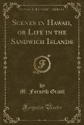 Scenes in Hawaii, or Life in the Sandwich Islands (Classic Reprint)