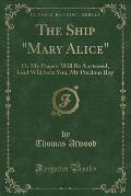 The Ship Mary Alice: Or My Prayers Will Be Answered-God Will Save You, My Precious Boy (Classic Reprint)