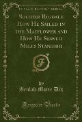 Soldier Rigdale How He Sailed in the Mayflower and How He Served Miles Standish (Classic Reprint)
