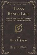 Texan Ranch Life: With Three Months Through Mexico, in a Prairie Schooner (Classic Reprint)