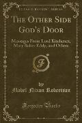 The Other Side God's Door: Messages from Lord Kitchener, Mary Baker Eddy, and Others (Classic Reprint)