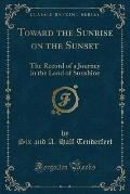 Toward the Sunrise on the Sunset: The Record of a Journey in the Land of Sunshine (Classic Reprint)