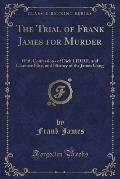The Trial of Frank James for Murder: With Confessions of Dick LIDDIL and Clarence Hite, and History of the James Gang (Classic Reprint)