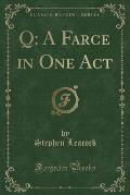Q: A Farce in One Act (Classic Reprint)