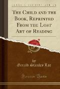 The Child and the Book, Reprinted from the Lost Art of Reading (Classic Reprint)