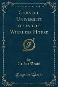 Cornell University or in the Wireless House (Classic Reprint)