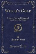 Witch's Gold: Being a New and Enlarged Version of the Spirit (Classic Reprint)