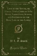 Life at the South, or Uncle Tom's Cabin as It Is Being Narratives, Scenes, and Incidents in the Real Life of the Lowly (Classic Reprint)