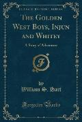 The Golden West Boys, Injun and Whitey: A Story of Adventure (Classic Reprint)